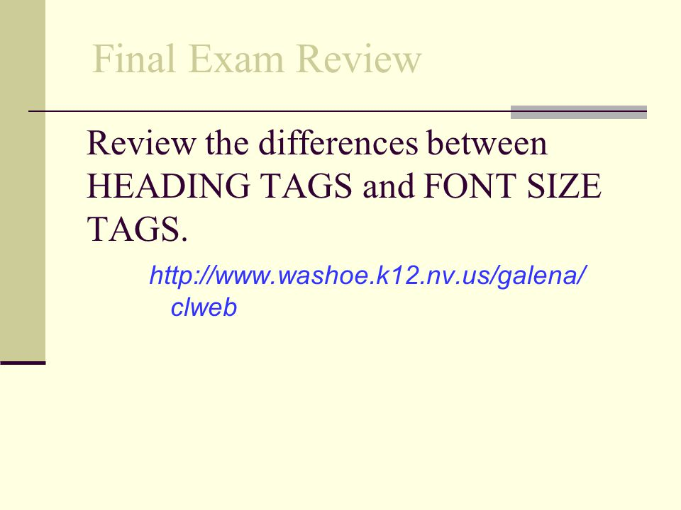 Review the differences between HEADING TAGS and FONT SIZE TAGS.