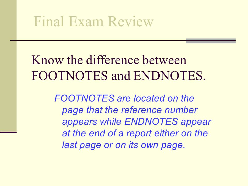Know the difference between FOOTNOTES and ENDNOTES.