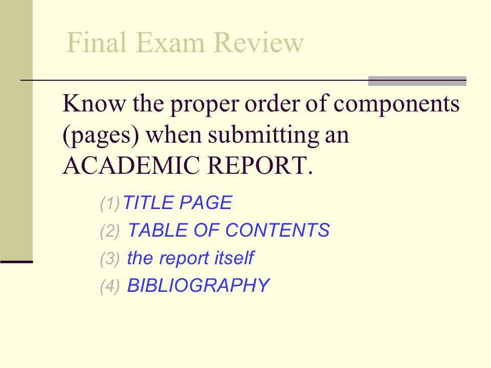 Final Exam Review Know the proper order of components (pages) when submitting an ACADEMIC REPORT. TITLE PAGE.