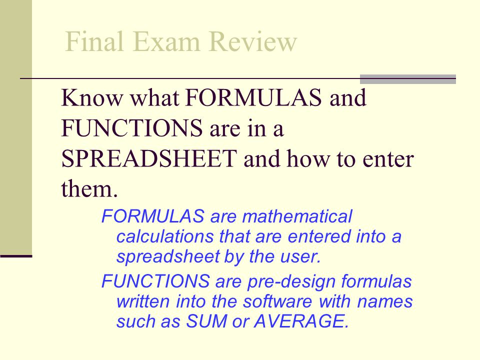 Final Exam Review Know what FORMULAS and FUNCTIONS are in a SPREADSHEET and how to enter them.