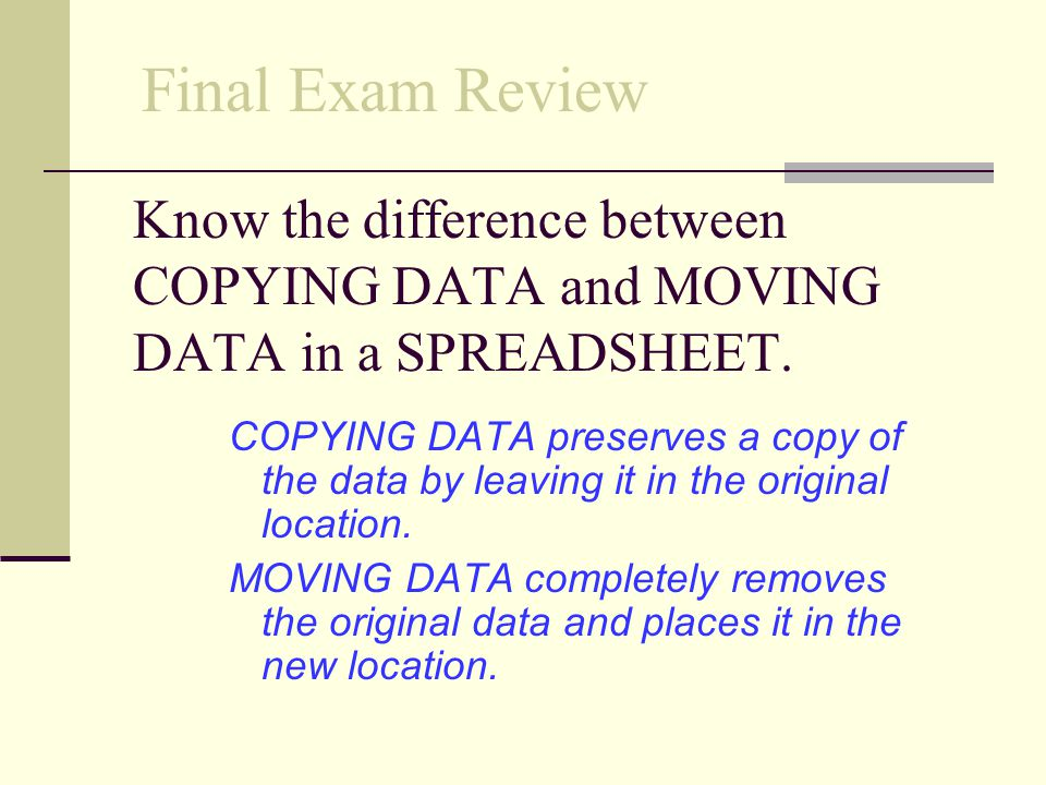 Final Exam Review Know the difference between COPYING DATA and MOVING DATA in a SPREADSHEET.