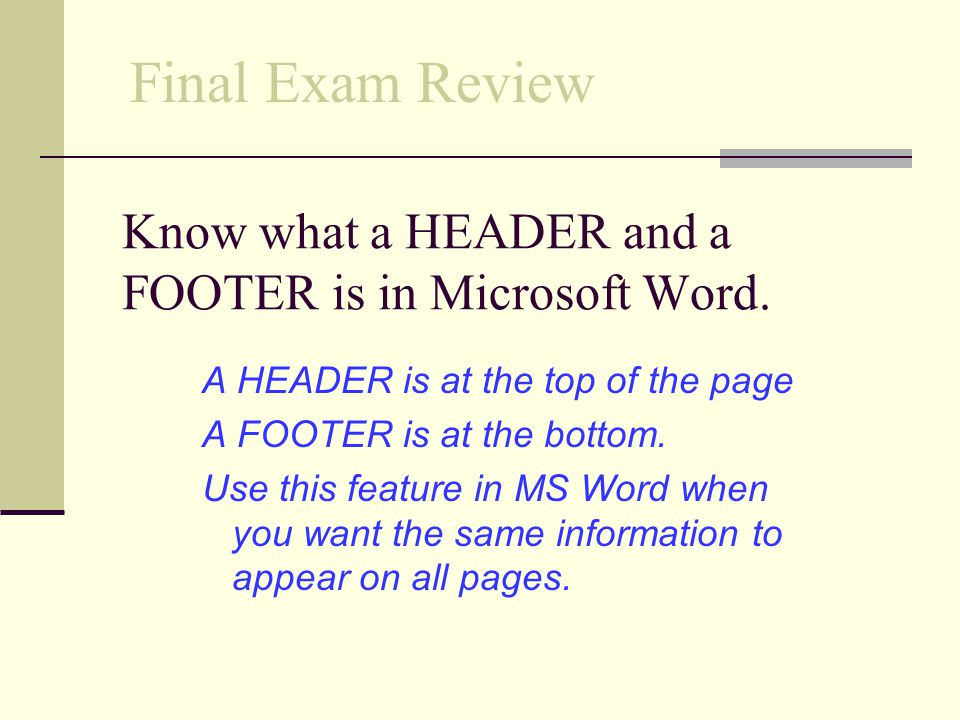 Know what a HEADER and a FOOTER is in Microsoft Word.