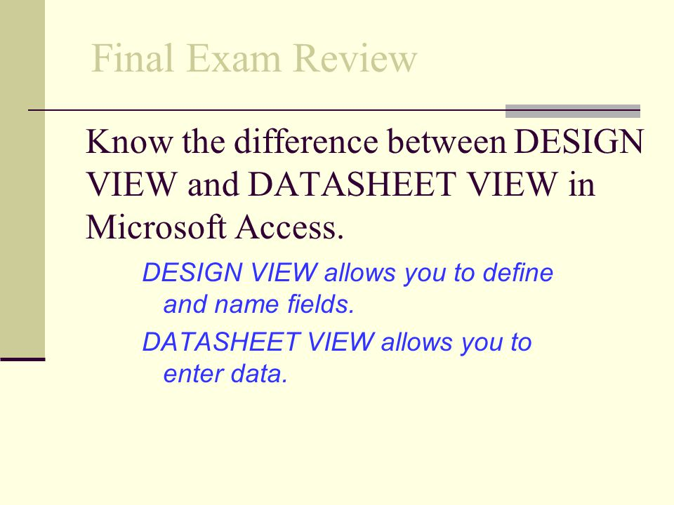 Final Exam Review Know the difference between DESIGN VIEW and DATASHEET VIEW in Microsoft Access. DESIGN VIEW allows you to define and name fields.