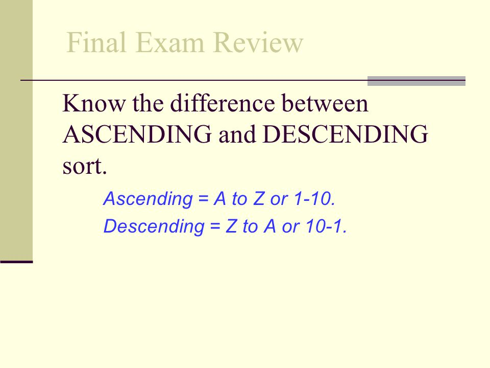 Know the difference between ASCENDING and DESCENDING sort.