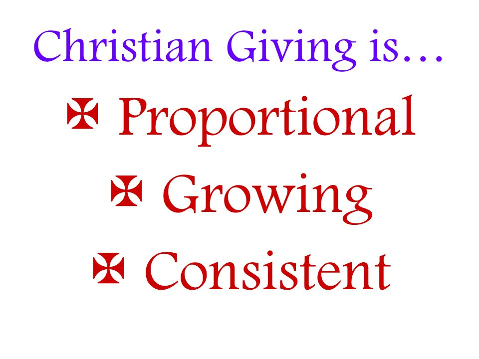 Christian Giving is…  Proportional Growing  Consistent