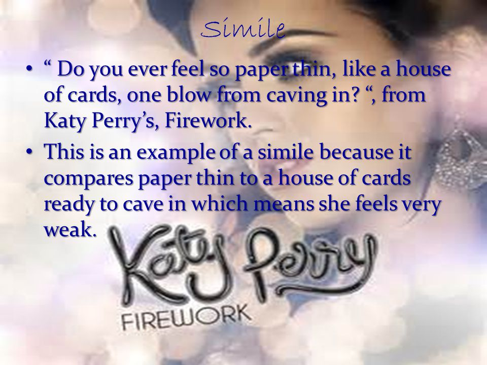 Simile Do you ever feel so paper thin, like a house of cards, one blow from caving in , from Katy Perry's, Firework.