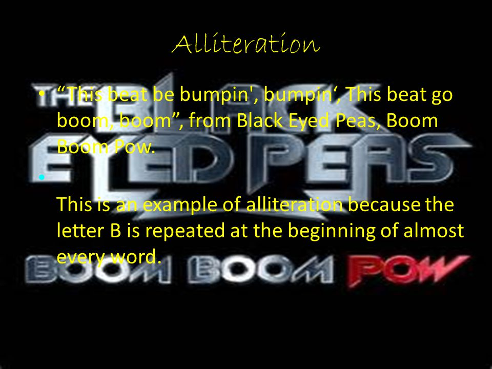 Alliteration This beat be bumpin , bumpin', This beat go boom, boom , from Black Eyed Peas, Boom Boom Pow.