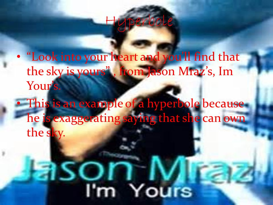 Hyperbole Look into your heart and you'll find that the sky is yours , from Jason Mraz's, Im Your's.