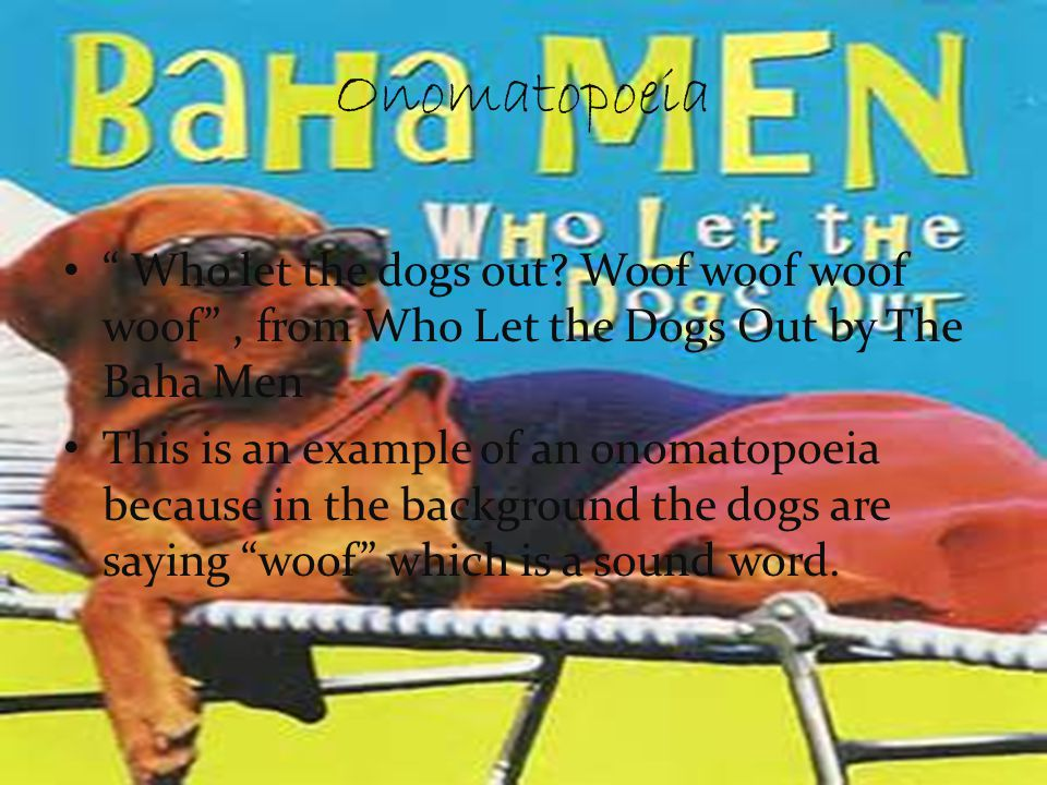 Onomatopoeia Who let the dogs out Woof woof woof woof , from Who Let the Dogs Out by The Baha Men.