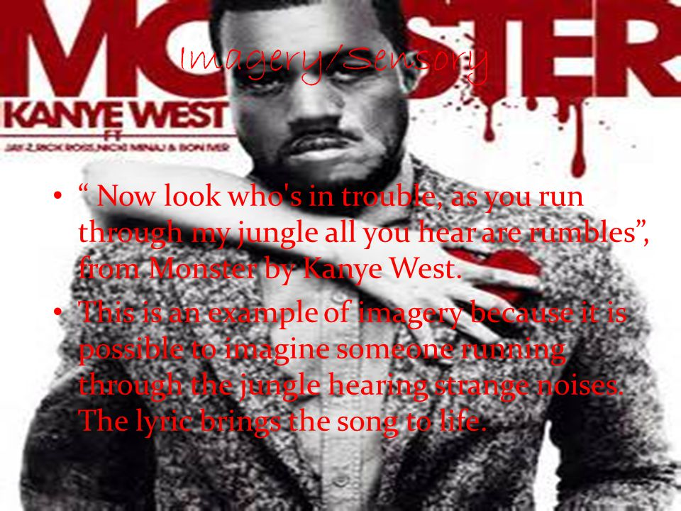 Imagery/Sensory Now look who s in trouble, as you run through my jungle all you hear are rumbles , from Monster by Kanye West.