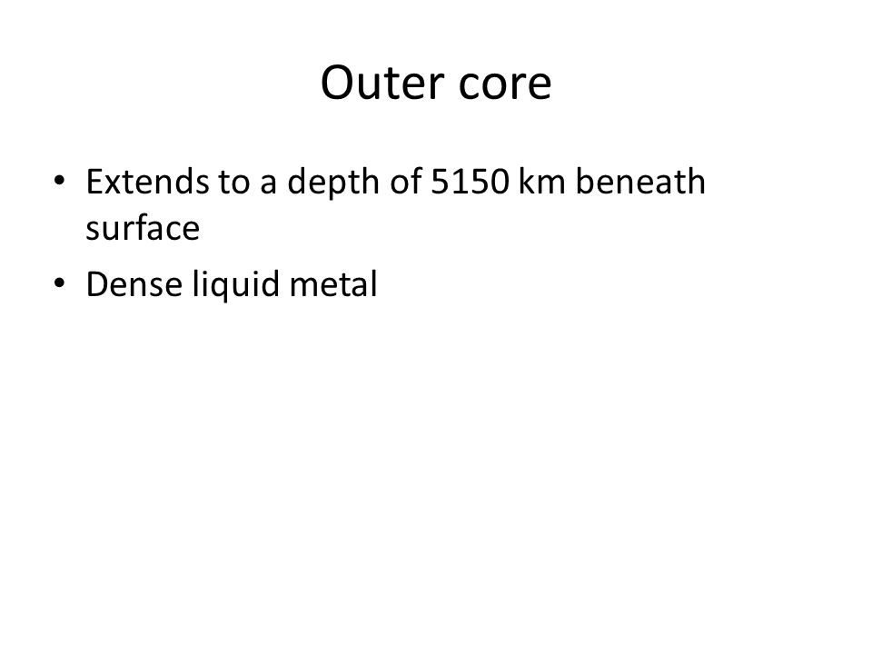 Outer core Extends to a depth of 5150 km beneath surface
