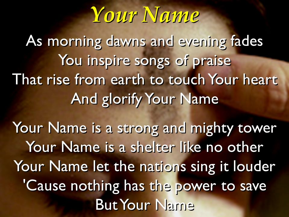 Your Name As morning dawns and evening fades You inspire songs of praise That rise from earth to touch Your heart And glorify Your Name.