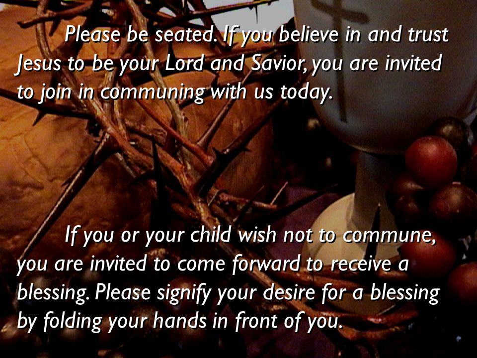 Please be seated. If you believe in and trust Jesus to be your Lord and Savior, you are invited to join in communing with us today.