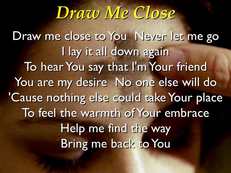 Draw Me Close Draw me close to You Never let me go