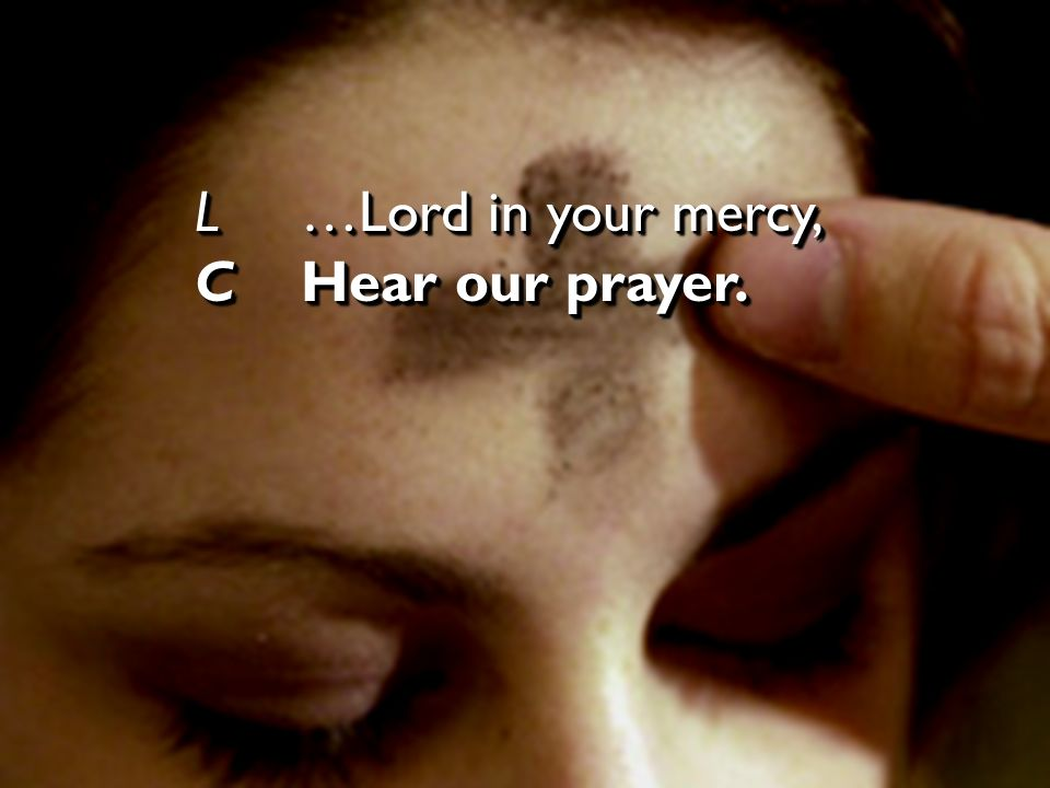 L …Lord in your mercy, C Hear our prayer.