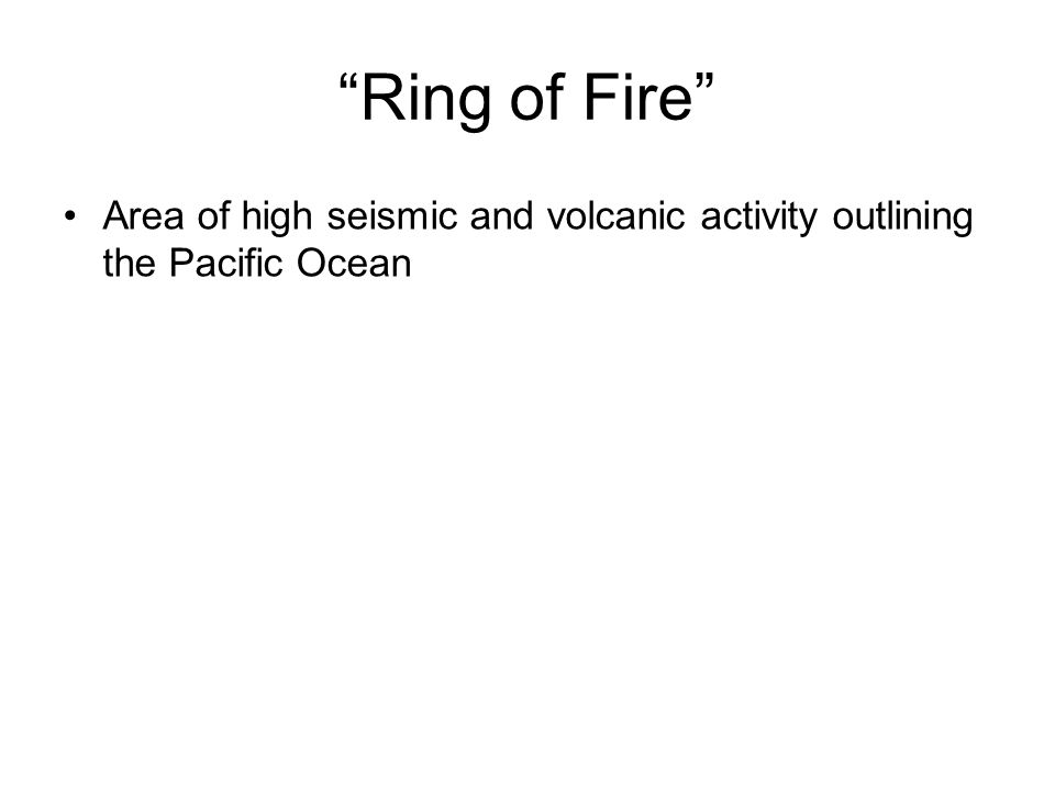 Ring of Fire Area of high seismic and volcanic activity outlining the Pacific Ocean