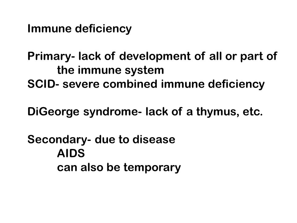 Immune deficiency Primary- lack of development of all or part of. the immune system. SCID- severe combined immune deficiency.