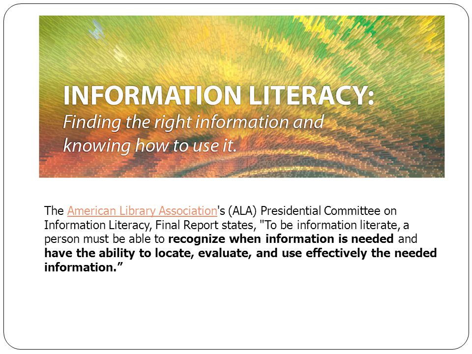 The American Library Association s (ALA) Presidential Committee on Information Literacy, Final Report states, To be information literate, a person must be able to recognize when information is needed and have the ability to locate, evaluate, and use effectively the needed information.