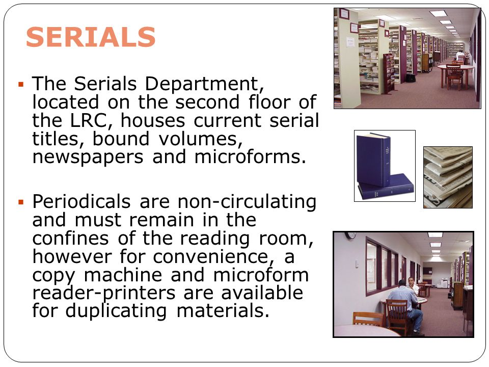 SERIALS The Serials Department, located on the second floor of the LRC, houses current serial titles, bound volumes, newspapers and microforms.