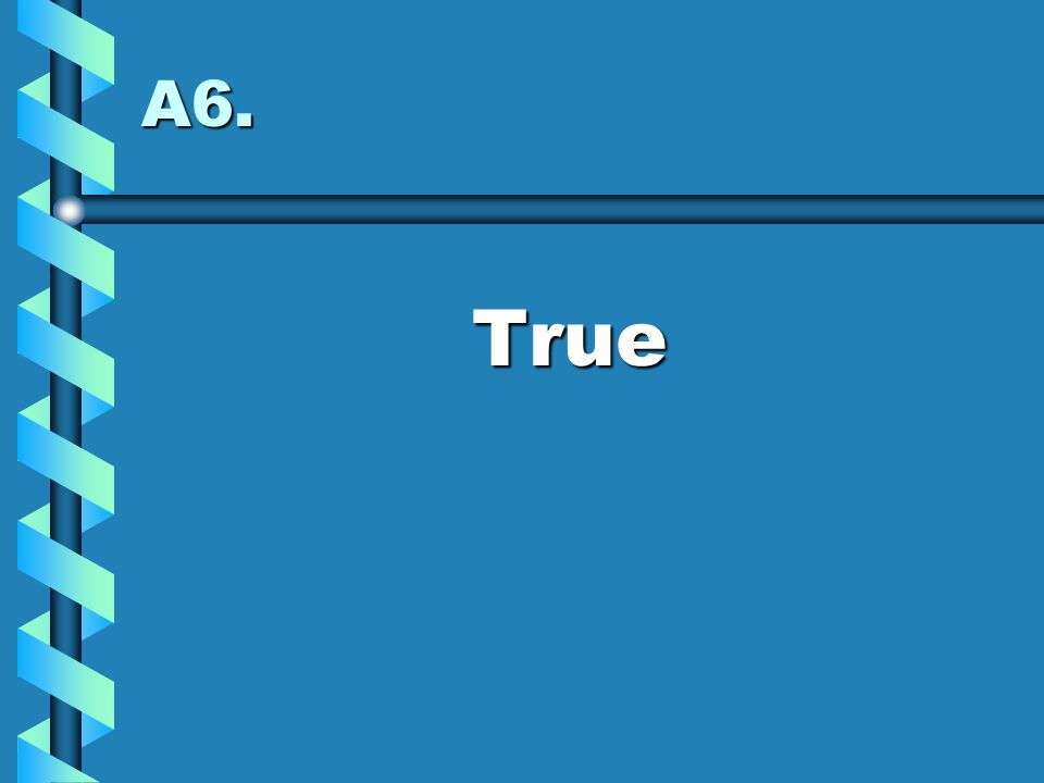 A6. True