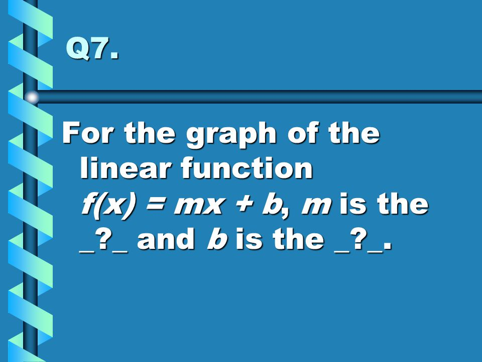 Q7. For the graph of the linear function f(x) = mx + b, m is the _ _ and b is the _ _.
