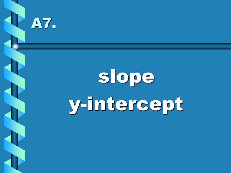 A7. slope y-intercept