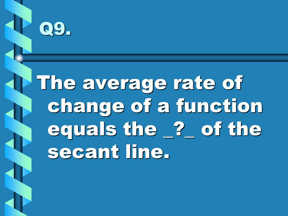 Q9. The average rate of change of a function equals the _ _ of the secant line.
