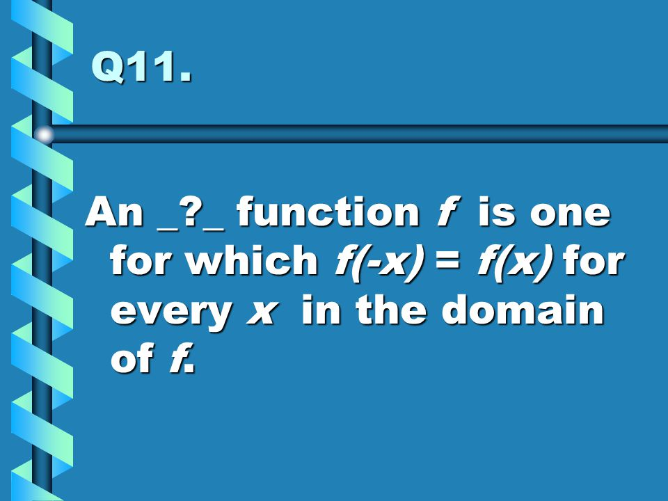 Q11. An _ _ function f is one for which f(-x) = f(x) for every x in the domain of f.