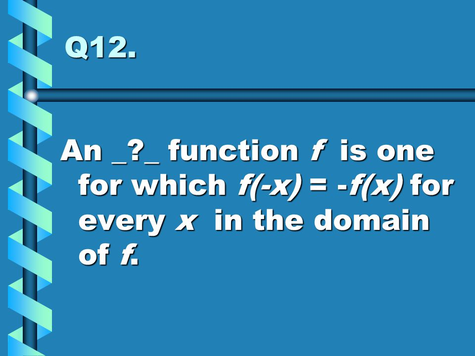 Q12. An _ _ function f is one for which f(-x) = -f(x) for every x in the domain of f.