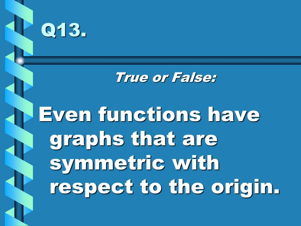 Q13. True or False: Even functions have graphs that are symmetric with respect to the origin.