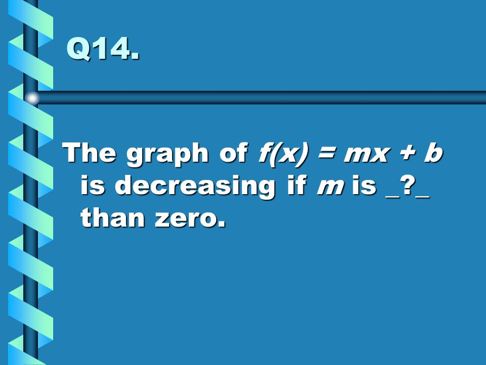 Q14. The graph of f(x) = mx + b is decreasing if m is _ _ than zero.