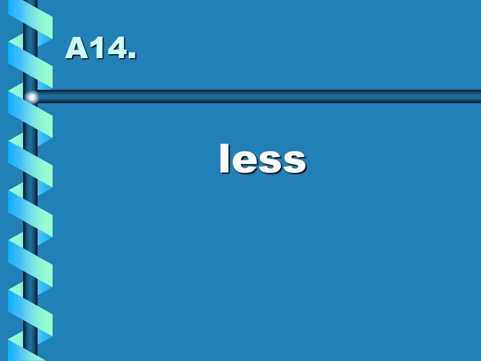 A14. less