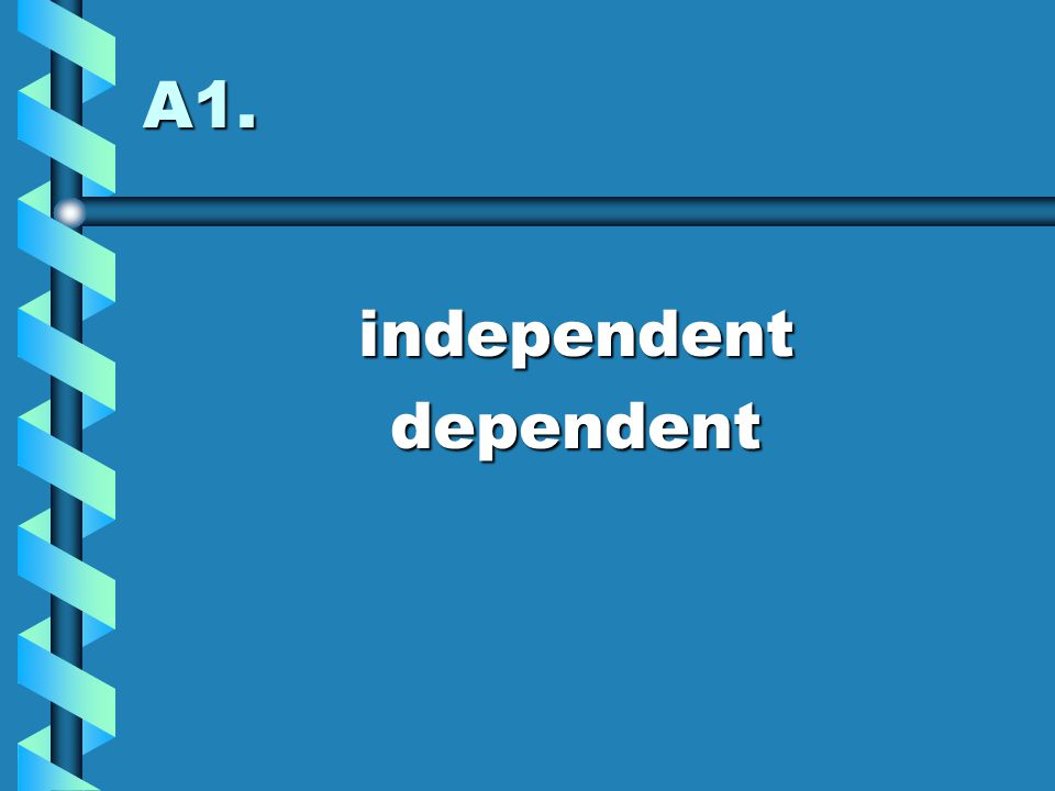 A1. independent dependent