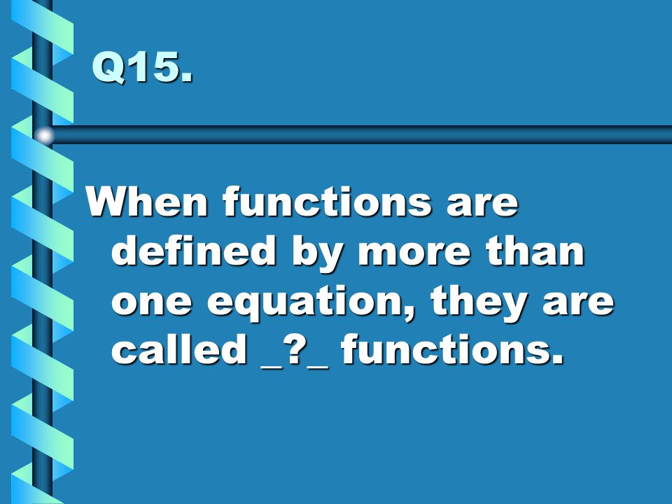 Q15. When functions are defined by more than one equation, they are called _ _ functions.