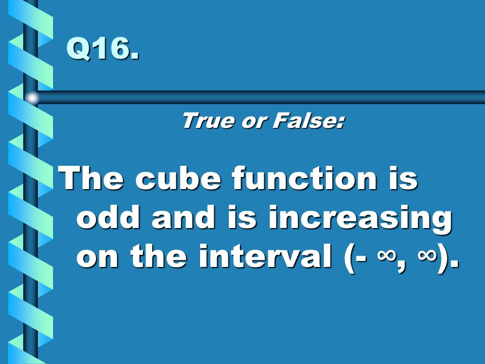 The cube function is odd and is increasing on the interval (- ∞, ∞).