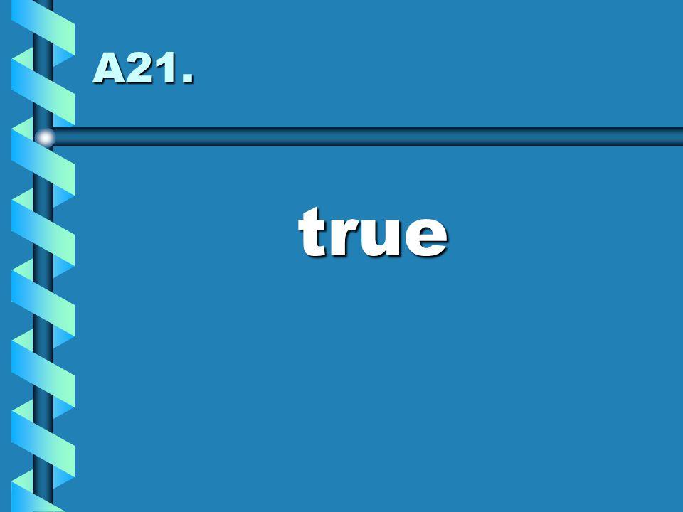 A21. true