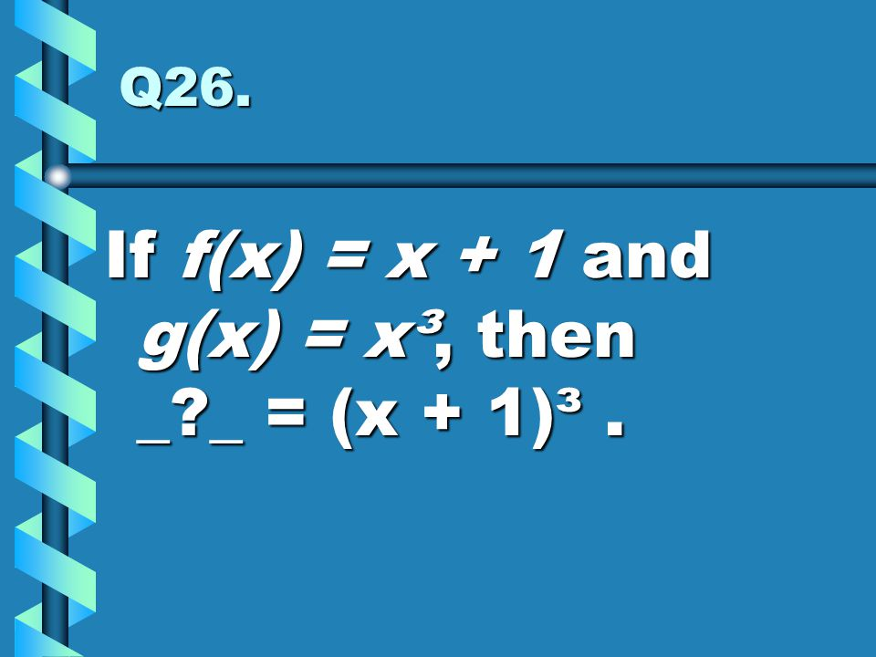 If f(x) = x + 1 and g(x) = x³, then _ _ = (x + 1)³ .