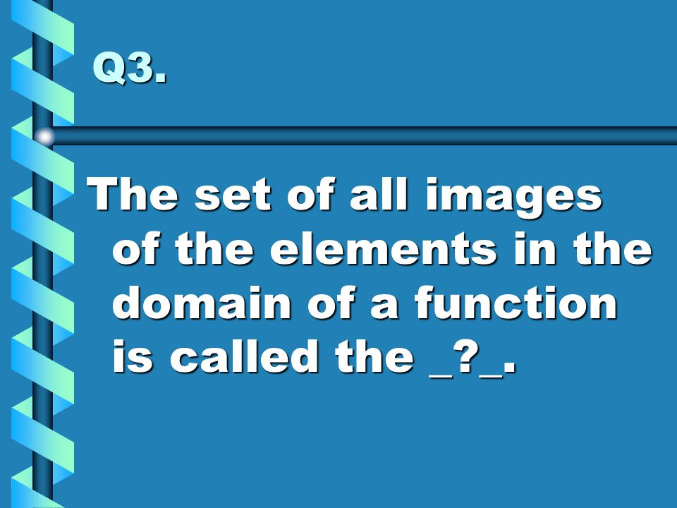 Q3. The set of all images of the elements in the domain of a function is called the _ _.