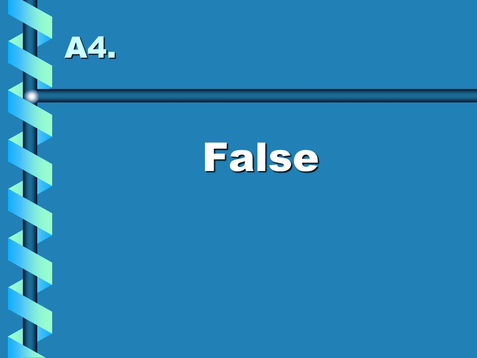 A4. False