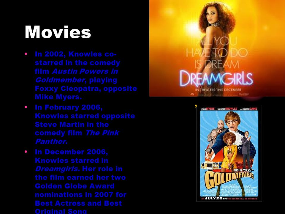 Movies In 2002, Knowles co-starred in the comedy film Austin Powers in Goldmember, playing Foxxy Cleopatra, opposite Mike Myers.