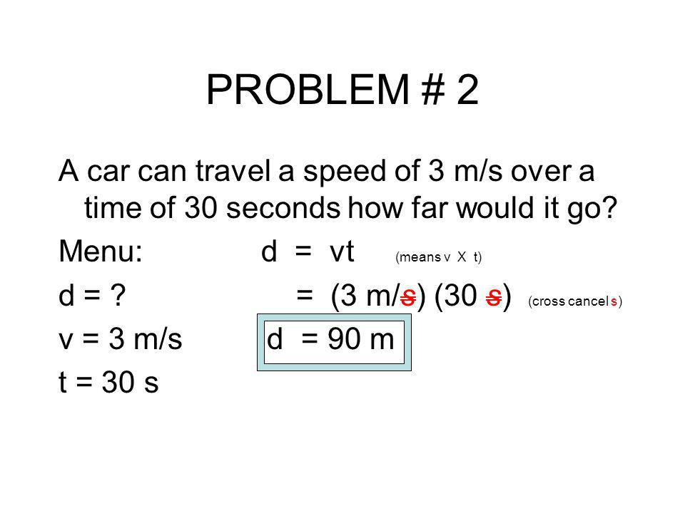 PROBLEM # 2 A car can travel a speed of 3 m/s over a time of 30 seconds how far would it go Menu: d = vt (means v X t)