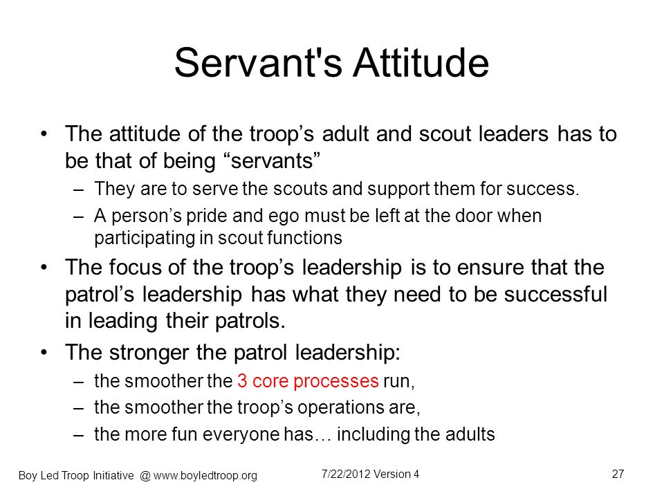 Servant s Attitude The attitude of the troop's adult and scout leaders has to be that of being servants