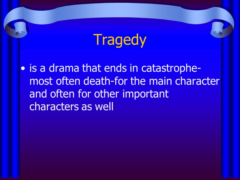 Tragedy is a drama that ends in catastrophe-most often death-for the main character and often for other important characters as well.