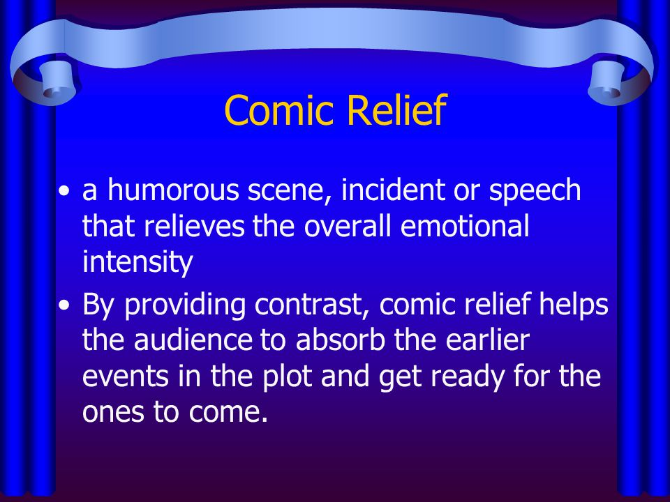 Comic Relief a humorous scene, incident or speech that relieves the overall emotional intensity.