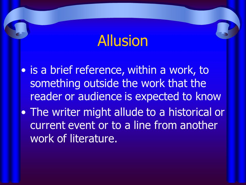 Allusion is a brief reference, within a work, to something outside the work that the reader or audience is expected to know.