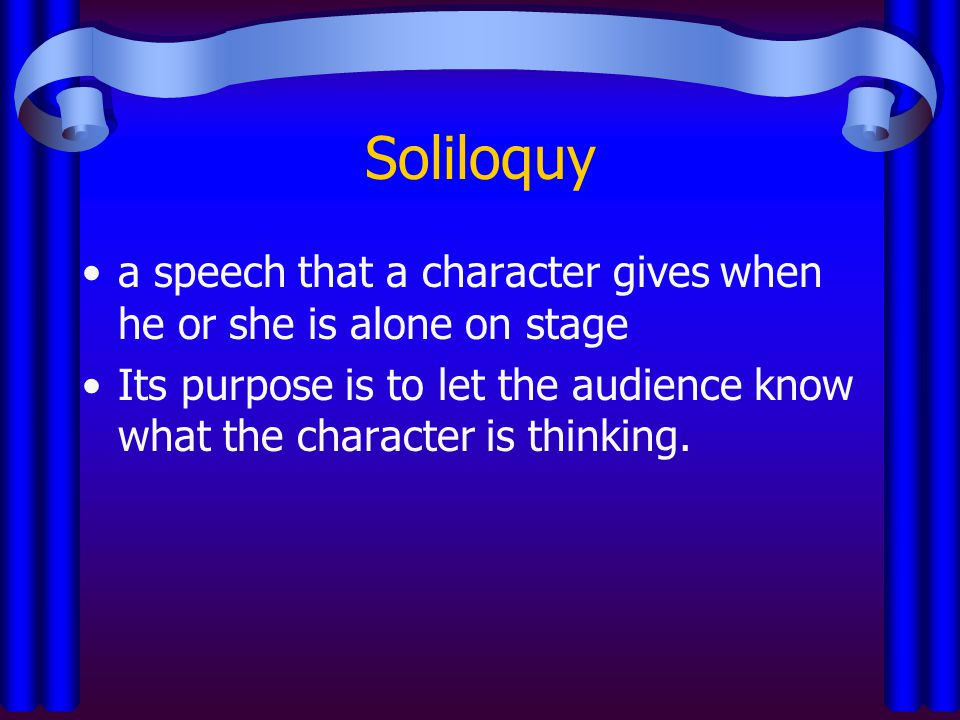 Soliloquy a speech that a character gives when he or she is alone on stage.