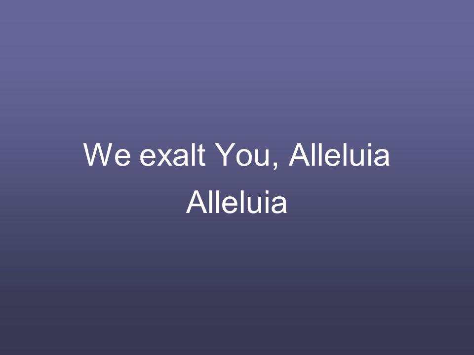 We exalt You, Alleluia Alleluia