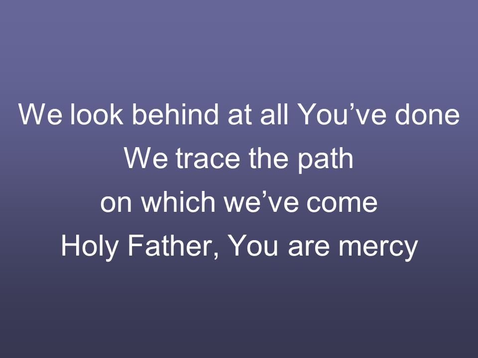 We look behind at all You've done We trace the path on which we've come Holy Father, You are mercy