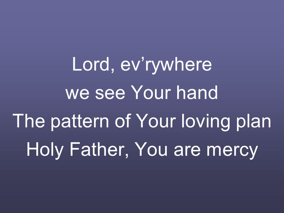 Lord, ev'rywhere we see Your hand The pattern of Your loving plan Holy Father, You are mercy