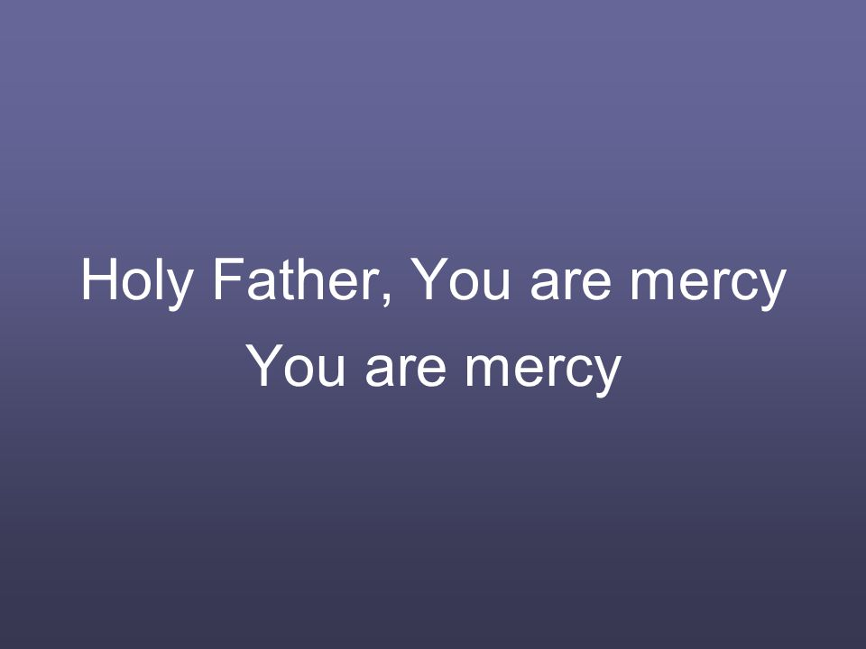 Holy Father, You are mercy You are mercy